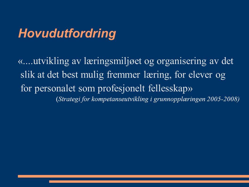 Hovudutfordring «....utvikling av læringsmiljøet og organisering av det slik at det best mulig fremmer læring, for elever og for personalet som profesjonelt fellesskap» (Strategi for kompetanseutvikling i grunnopplæringen 2005-2008)