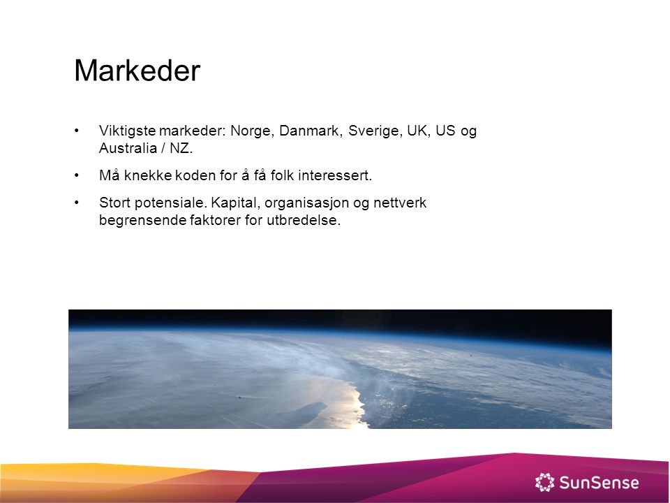 Markeder Viktigste markeder: Norge, Danmark, Sverige, UK, US og Australia / NZ. Må knekke koden for å få folk interessert. Stort potensiale. Kapital,