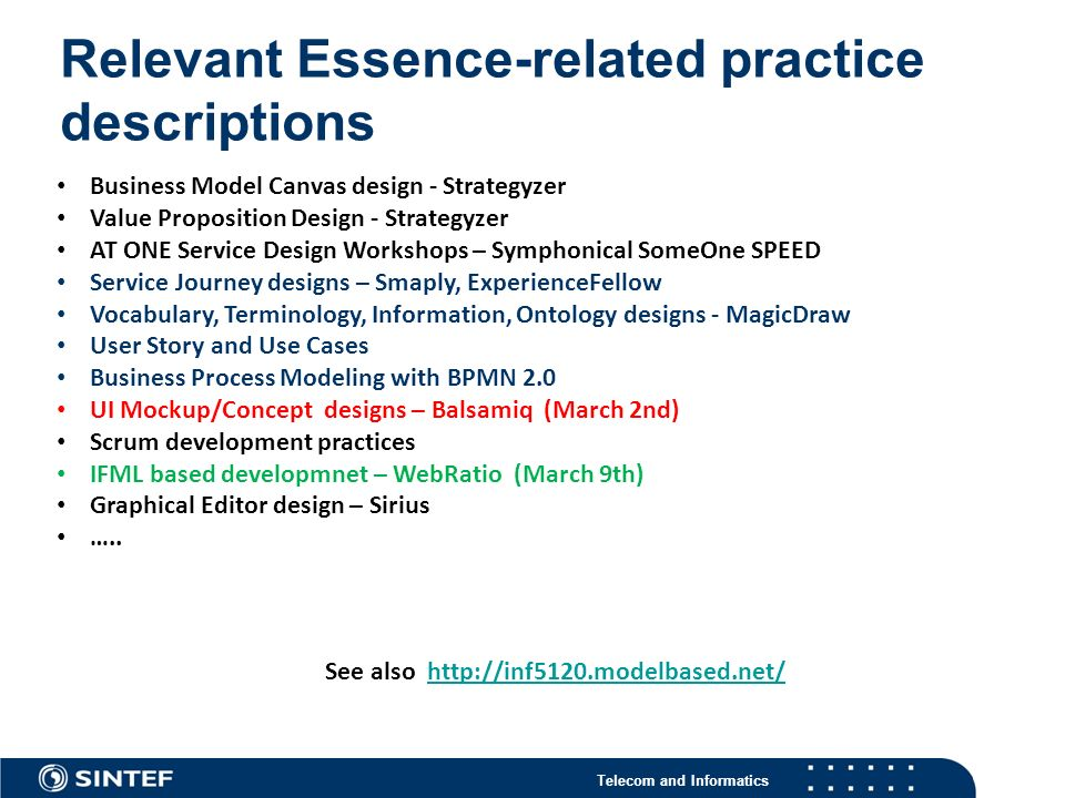 Telecom and Informatics Relevant Essence-related practice descriptions 4 Business Model Canvas design - Strategyzer Value Proposition Design - Strategyzer AT ONE Service Design Workshops – Symphonical SomeOne SPEED Service Journey designs – Smaply, ExperienceFellow Vocabulary, Terminology, Information, Ontology designs - MagicDraw User Story and Use Cases Business Process Modeling with BPMN 2.0 UI Mockup/Concept designs – Balsamiq (March 2nd) Scrum development practices IFML based developmnet – WebRatio (March 9th) Graphical Editor design – Sirius …..