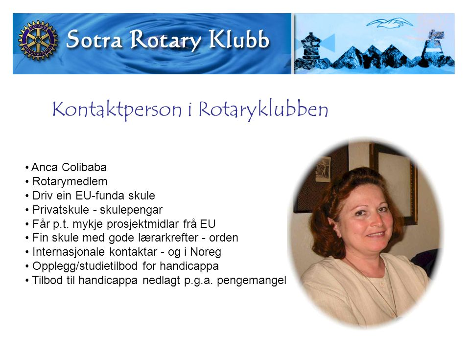 Kontaktperson i Rotaryklubben Anca Colibaba Rotarymedlem Driv ein EU-funda skule Privatskule - skulepengar Får p.t. mykje prosjektmidlar frå EU Fin sk