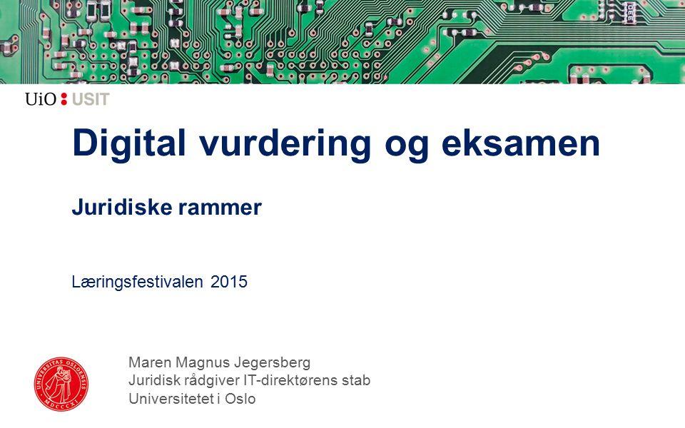 Digital vurdering og eksamen Juridiske rammer Læringsfestivalen 2015 Maren Magnus Jegersberg Juridisk rådgiver IT-direktørens stab Universitetet i Oslo