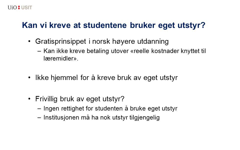 Kan vi kreve at studentene bruker eget utstyr? Gratisprinsippet i norsk høyere utdanning –Kan ikke kreve betaling utover «reelle kostnader knyttet til