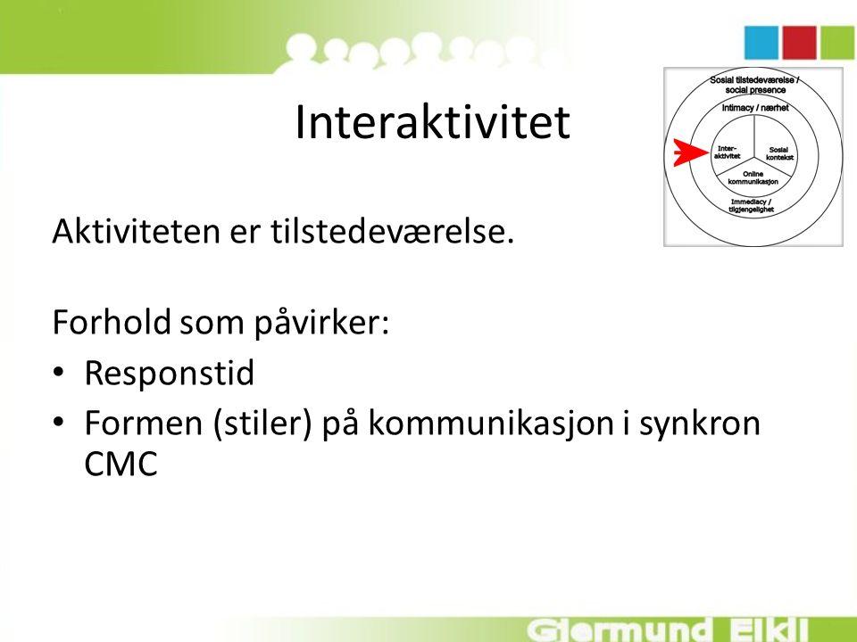 Interaktivitet Aktiviteten er tilstedeværelse. Forhold som påvirker: Responstid Formen (stiler) på kommunikasjon i synkron CMC