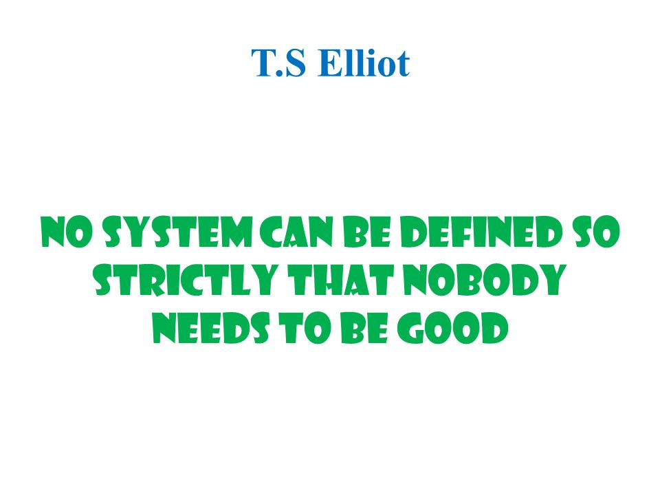 T.S Elliot No system can be defined so strictly that nobody needs to be good
