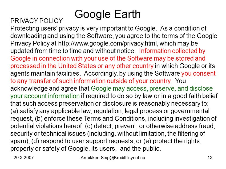 20.3.2007Annikken.Seip@Kredittilsynet.no13 Google Earth PRIVACY POLICY Protecting users privacy is very important to Google.