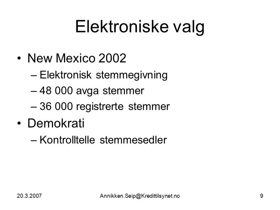 20.3.2007Annikken.Seip@Kredittilsynet.no9 Elektroniske valg New Mexico 2002 –Elektronisk stemmegivning –48 000 avga stemmer –36 000 registrerte stemmer Demokrati –Kontrolltelle stemmesedler