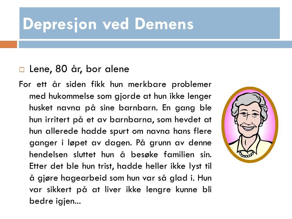 Depresjon ved Demens  Lene, 80 år, bor alene For ett år siden fikk hun merkbare problemer med hukommelse som gjorde at hun ikke lenger husket navna på sine barnbarn.