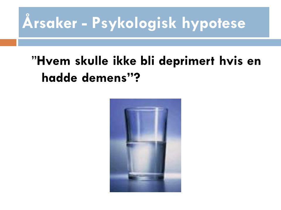 Årsaker - Psykologisk hypotese Hvem skulle ikke bli deprimert hvis en hadde demens