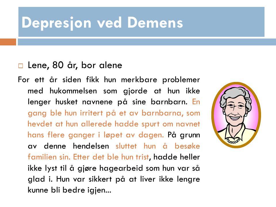 Depresjon ved Demens  Lene, 80 år, bor alene For ett år siden fikk hun merkbare problemer med hukommelsen som gjorde at hun ikke lenger husket navnene på sine barnbarn.