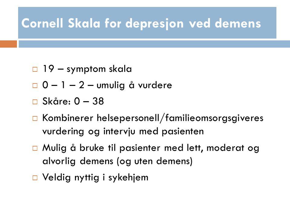 Cornell Skala for depresjon ved demens  19 – symptom skala  0 – 1 – 2 – umulig å vurdere  Skåre: 0 – 38  Kombinerer helsepersonell/familieomsorgsgiveres vurdering og intervju med pasienten  Mulig å bruke til pasienter med lett, moderat og alvorlig demens (og uten demens)  Veldig nyttig i sykehjem