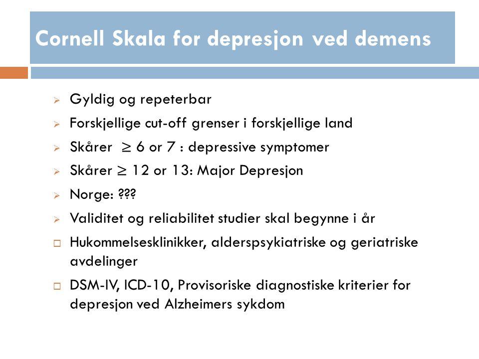 Cornell Skala for depresjon ved demens  Gyldig og repeterbar  Forskjellige cut-off grenser i forskjellige land  Skårer ≥ 6 or 7 : depressive symptomer  Skårer ≥ 12 or 13: Major Depresjon  Norge: .