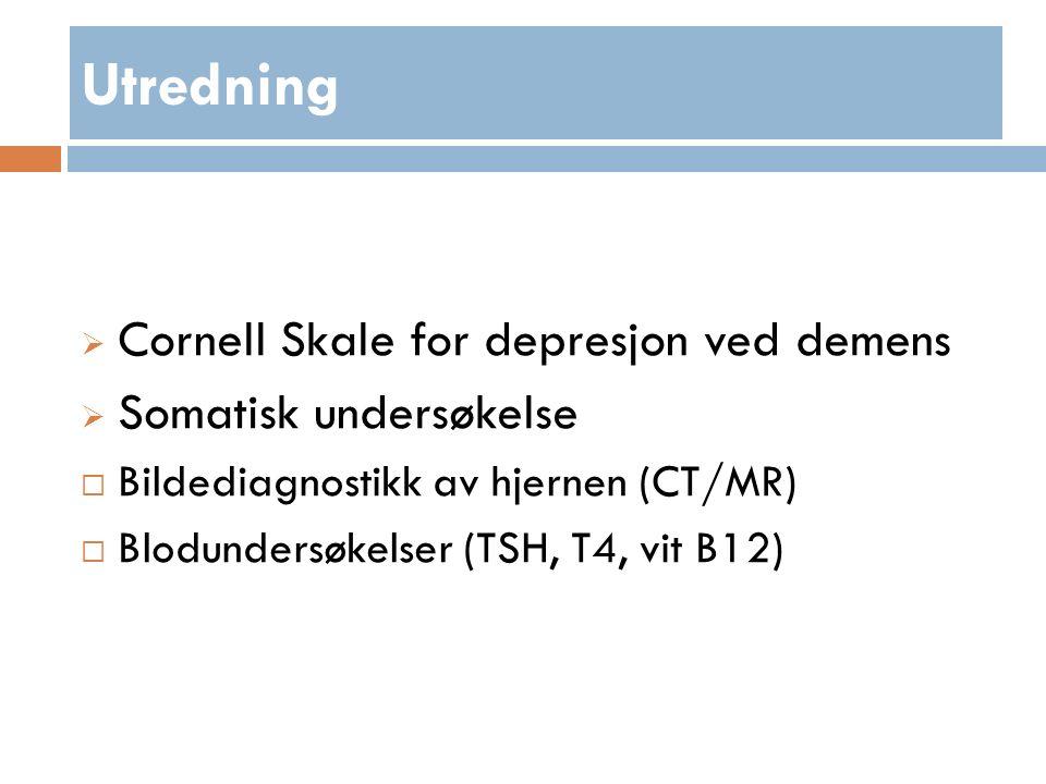 Utredning  Cornell Skale for depresjon ved demens  Somatisk undersøkelse  Bildediagnostikk av hjernen (CT/MR)  Blodundersøkelser (TSH, T4, vit B12)