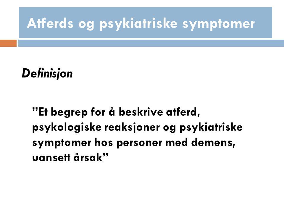Definisjon Et begrep for å beskrive atferd, psykologiske reaksjoner og psykiatriske symptomer hos personer med demens, uansett årsak Atferds og psykiatriske symptomer