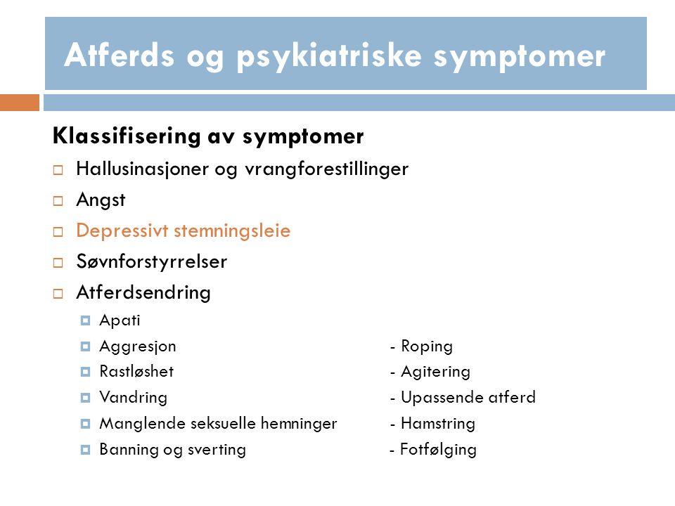 Klassifisering av symptomer  Hallusinasjoner og vrangforestillinger  Angst  Depressivt stemningsleie  Søvnforstyrrelser  Atferdsendring  Apati  Aggresjon- Roping  Rastløshet- Agitering  Vandring- Upassende atferd  Manglende seksuelle hemninger- Hamstring  Banning og sverting - Fotfølging Atferds og psykiatriske symptomer