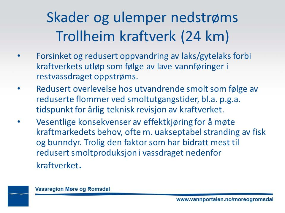 Skader og ulemper nedstrøms Trollheim kraftverk (24 km) Forsinket og redusert oppvandring av laks/gytelaks forbi kraftverkets utløp som følge av lave vannføringer i restvassdraget oppstrøms.
