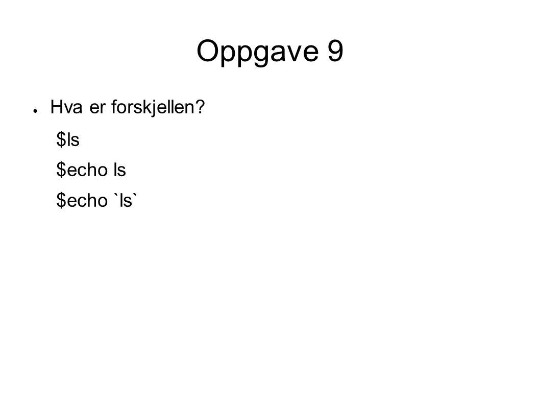 Oppgave 9 ● Hva er forskjellen? $ls $echo ls $echo `ls`