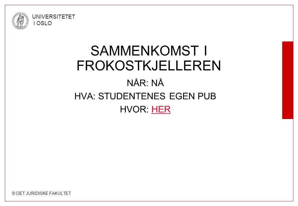 © DET JURIDISKE FAKULTET UNIVERSITETET I OSLO SAMMENKOMST I FROKOSTKJELLEREN NÅR: NÅ HVA: STUDENTENES EGEN PUB HVOR: HERHER