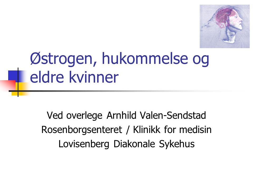 Østrogen, hukommelse og eldre kvinner Ved overlege Arnhild Valen-Sendstad Rosenborgsenteret / Klinikk for medisin Lovisenberg Diakonale Sykehus