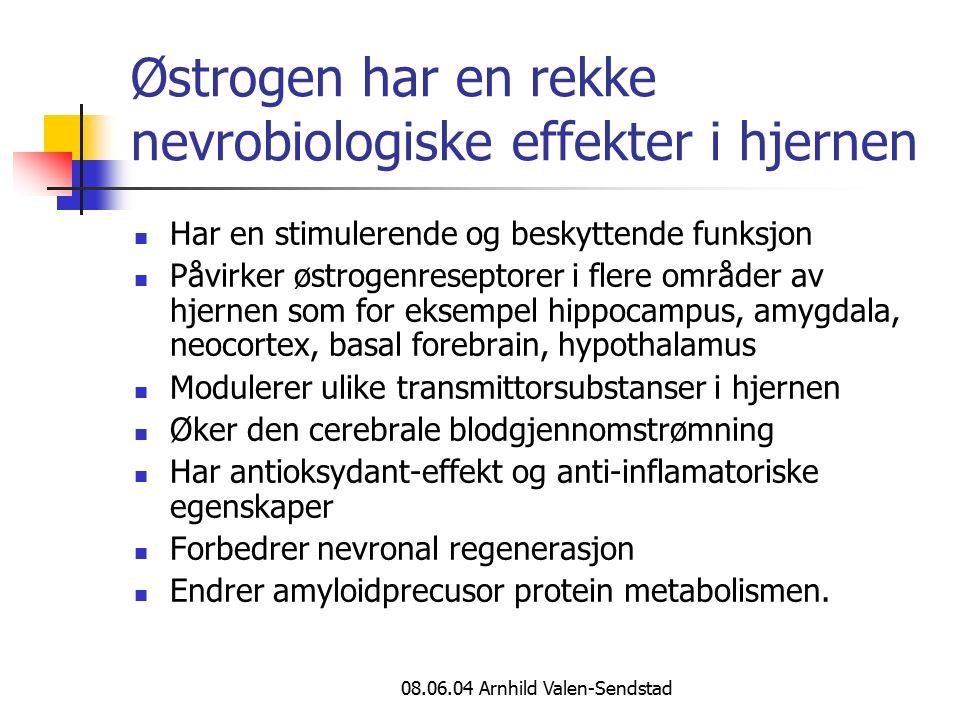 08.06.04 Arnhild Valen-Sendstad Østrogen har en rekke nevrobiologiske effekter i hjernen Har en stimulerende og beskyttende funksjon Påvirker østrogenreseptorer i flere områder av hjernen som for eksempel hippocampus, amygdala, neocortex, basal forebrain, hypothalamus Modulerer ulike transmittorsubstanser i hjernen Øker den cerebrale blodgjennomstrømning Har antioksydant-effekt og anti-inflamatoriske egenskaper Forbedrer nevronal regenerasjon Endrer amyloidprecusor protein metabolismen.