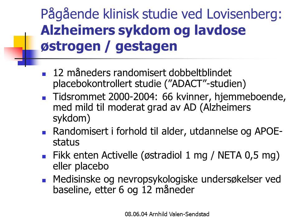 08.06.04 Arnhild Valen-Sendstad Pågående klinisk studie ved Lovisenberg: Alzheimers sykdom og lavdose østrogen / gestagen 12 måneders randomisert dobbeltblindet placebokontrollert studie ( ADACT -studien) Tidsrommet 2000-2004: 66 kvinner, hjemmeboende, med mild til moderat grad av AD (Alzheimers sykdom) Randomisert i forhold til alder, utdannelse og APOE- status Fikk enten Activelle (østradiol 1 mg / NETA 0,5 mg) eller placebo Medisinske og nevropsykologiske undersøkelser ved baseline, etter 6 og 12 måneder