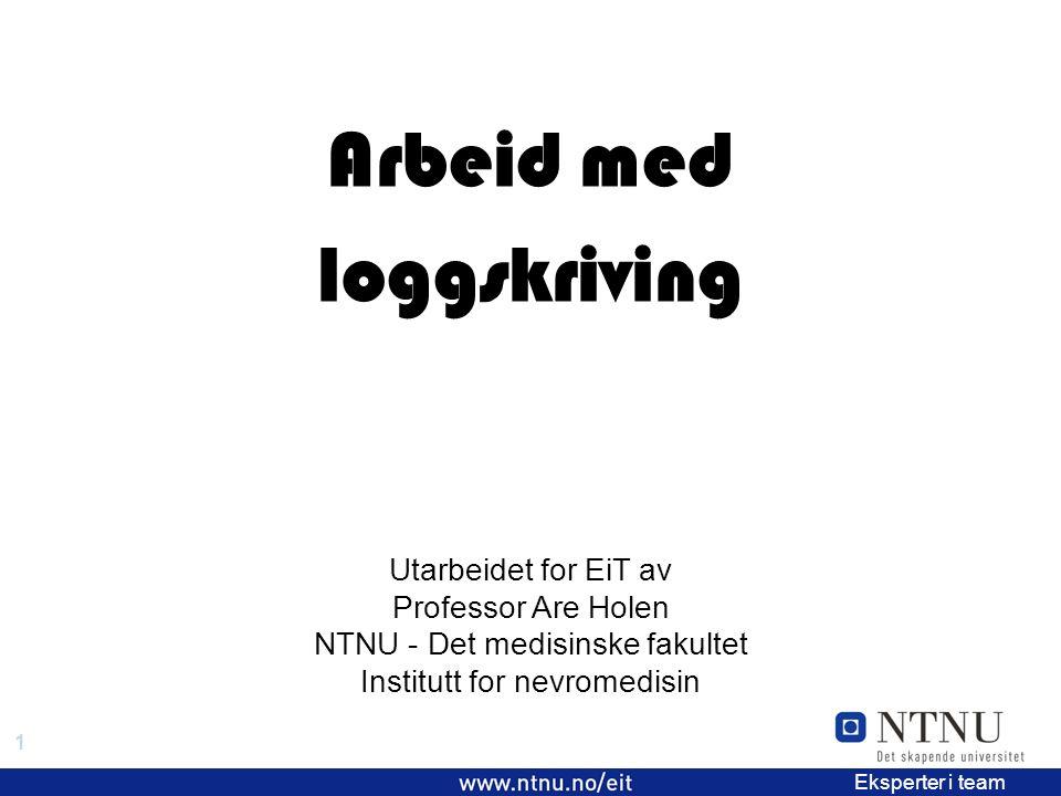 1 EiT 2006/2007 Eksperter i team Arbeid med loggskriving Utarbeidet for EiT av Professor Are Holen NTNU - Det medisinske fakultet Institutt for nevromedisin