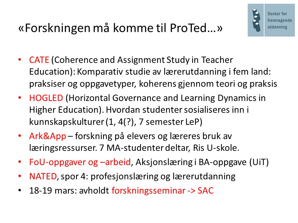 «Forskningen må komme til ProTed…» CATE (Coherence and Assignment Study in Teacher Education): Komparativ studie av lærerutdanning i fem land: praksiser og oppgavetyper, koherens gjennom teori og praksis HOGLED (Horizontal Governance and Learning Dynamics in Higher Education).