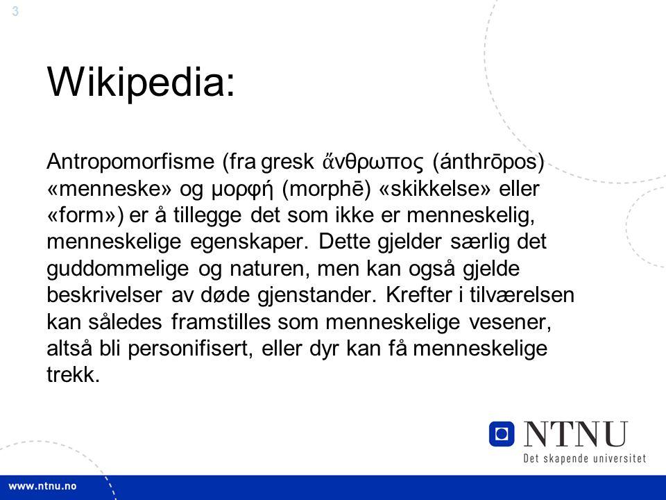 3 Wikipedia: Antropomorfisme (fra gresk ἄ νθρωπος (ánthrōpos) «menneske» og μορφή (morphē) «skikkelse» eller «form») er å tillegge det som ikke er men