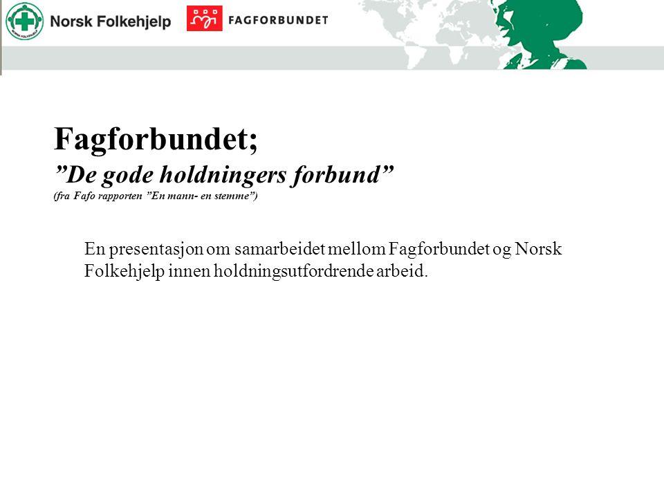 Fagforbundet; De gode holdningers forbund (fra Fafo rapporten En mann- en stemme ) En presentasjon om samarbeidet mellom Fagforbundet og Norsk Folkehjelp innen holdningsutfordrende arbeid.