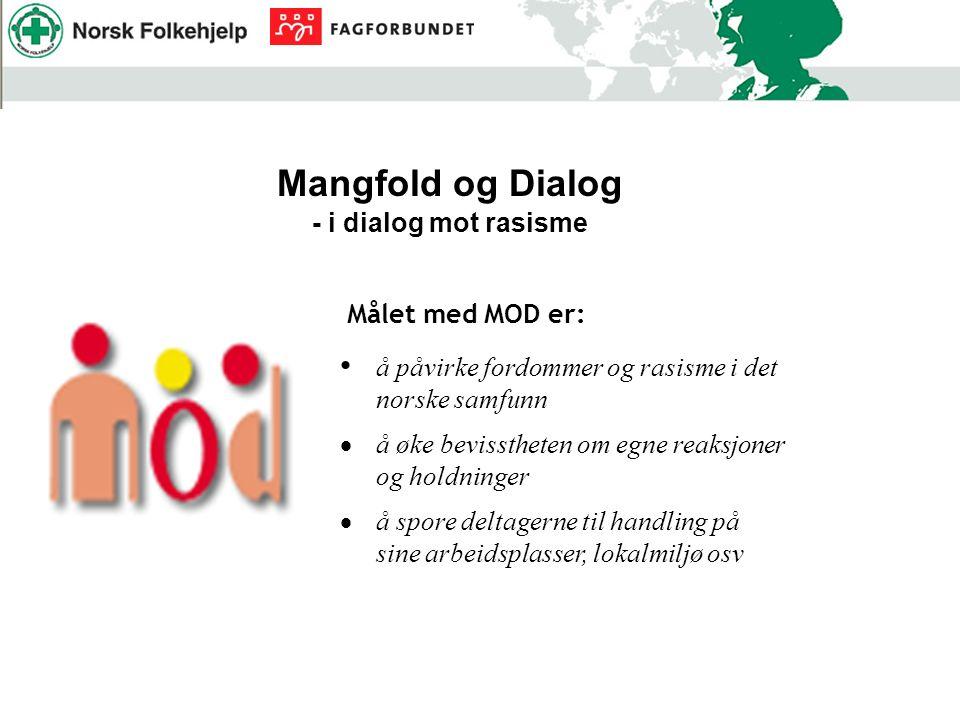 Mangfold og Dialog - i dialog mot rasisme Målet med MOD er: å påvirke fordommer og rasisme i det norske samfunn  å øke bevisstheten om egne reaksjoner og holdninger  å spore deltagerne til handling på sine arbeidsplasser, lokalmiljø osv