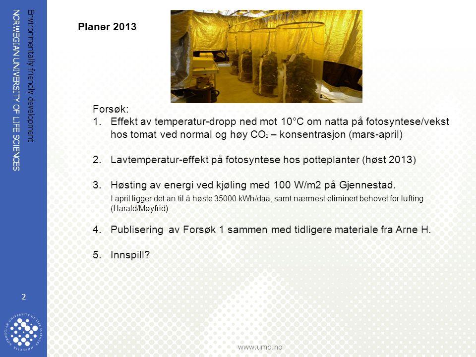 NORWEGIAN UNIVERSITY OF LIFE SCIENCES www.umb.no Environmentally friendly development 2 Planer 2013 Forsøk: 1.Effekt av temperatur-dropp ned mot 10°C om natta på fotosyntese/vekst hos tomat ved normal og høy CO 2 – konsentrasjon (mars-april) 2.Lavtemperatur-effekt på fotosyntese hos potteplanter (høst 2013) 3.Høsting av energi ved kjøling med 100 W/m2 på Gjennestad.