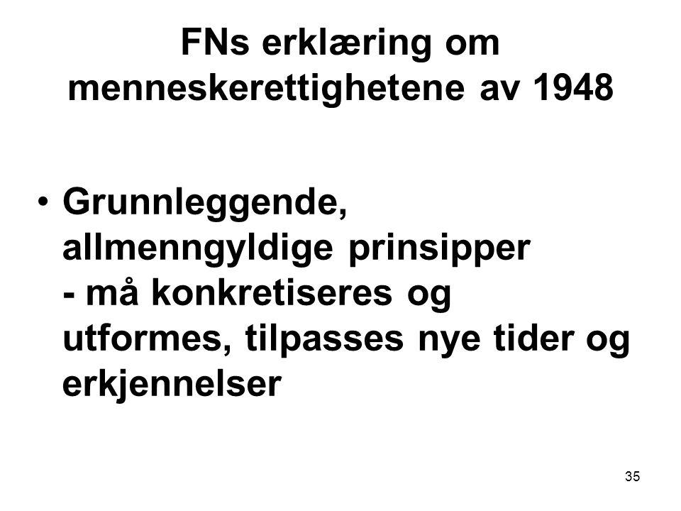 35 FNs erklæring om menneskerettighetene av 1948 Grunnleggende, allmenngyldige prinsipper - må konkretiseres og utformes, tilpasses nye tider og erkjennelser