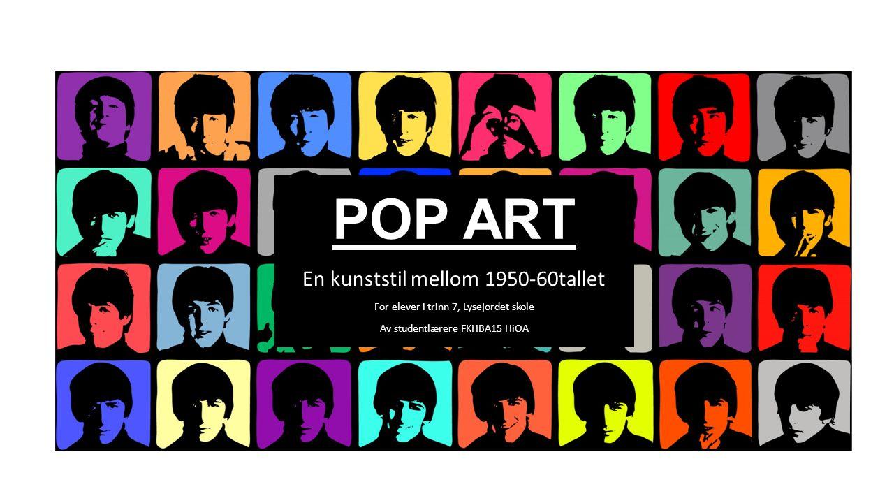 POP ART En kunststil mellom 1950-60tallet For elever i trinn 7, Lysejordet skole Av studentlærere FKHBA15 HiOA