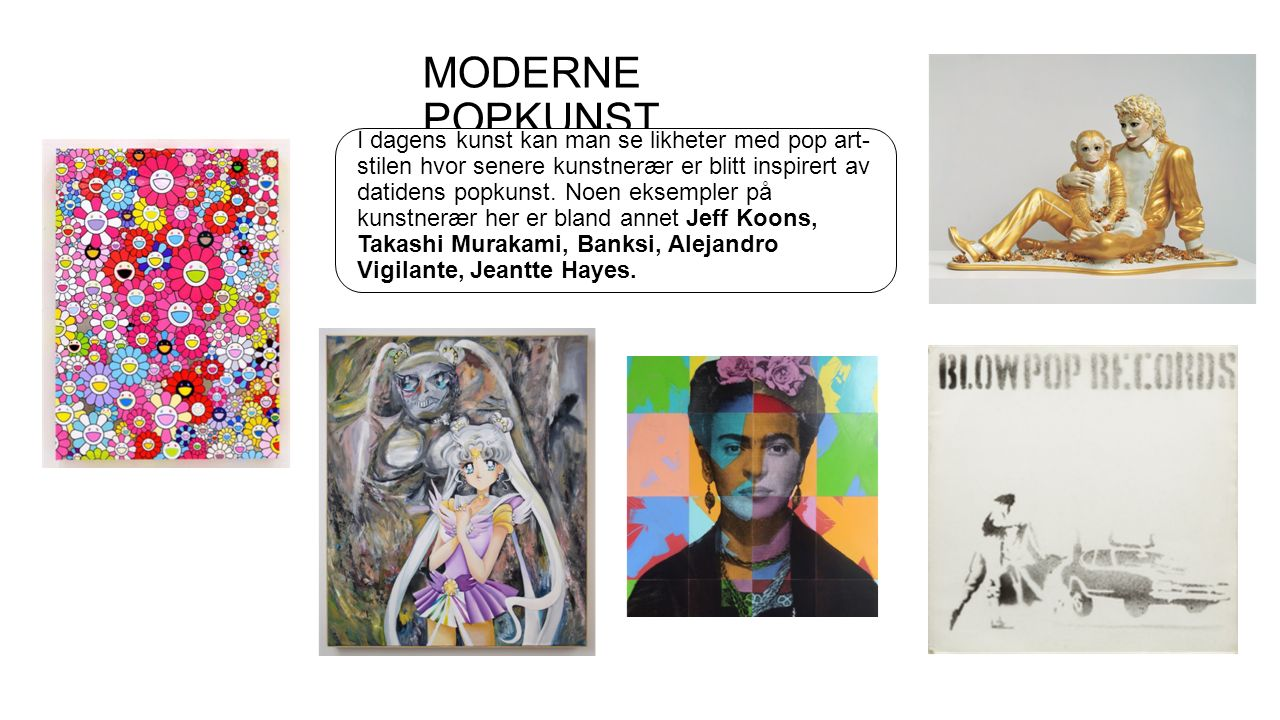 MODERNE POPKUNST I dagens kunst kan man se likheter med pop art- stilen hvor senere kunstnerær er blitt inspirert av datidens popkunst.