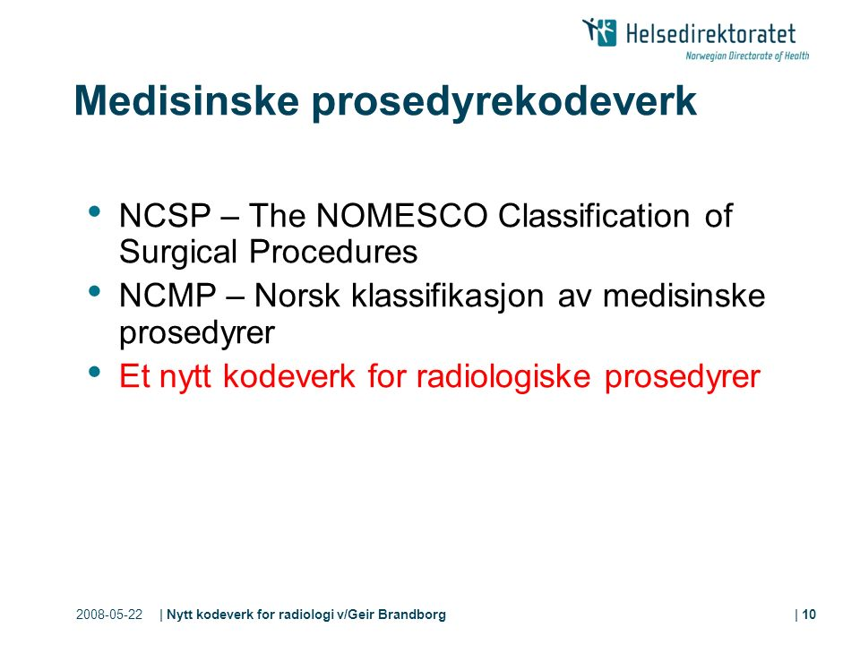 2008-05-22| Nytt kodeverk for radiologi v/Geir Brandborg| 10 Medisinske prosedyrekodeverk NCSP – The NOMESCO Classification of Surgical Procedures NCM