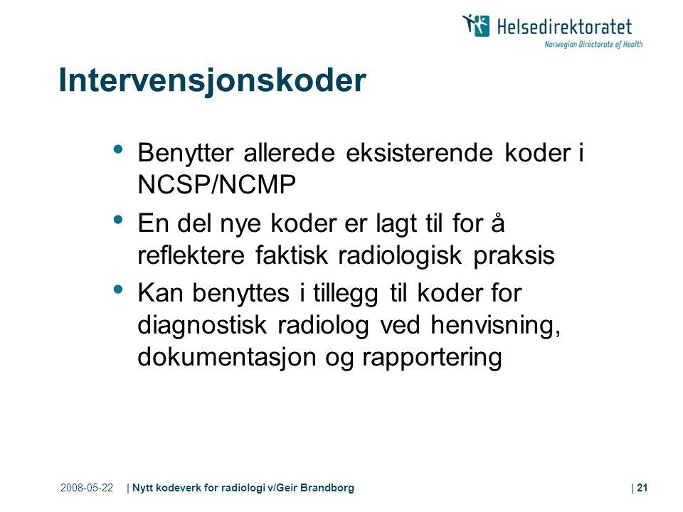 2008-05-22| Nytt kodeverk for radiologi v/Geir Brandborg| 21 Intervensjonskoder Benytter allerede eksisterende koder i NCSP/NCMP En del nye koder er lagt til for å reflektere faktisk radiologisk praksis Kan benyttes i tillegg til koder for diagnostisk radiolog ved henvisning, dokumentasjon og rapportering