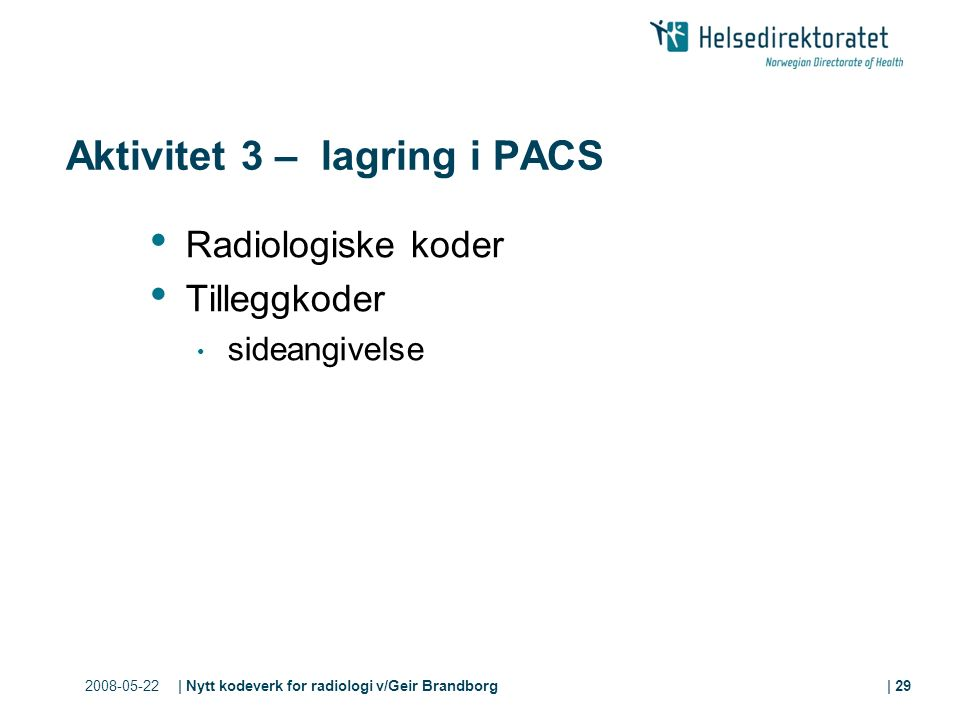 2008-05-22| Nytt kodeverk for radiologi v/Geir Brandborg| 29 Aktivitet 3 – lagring i PACS Radiologiske koder Tilleggkoder sideangivelse