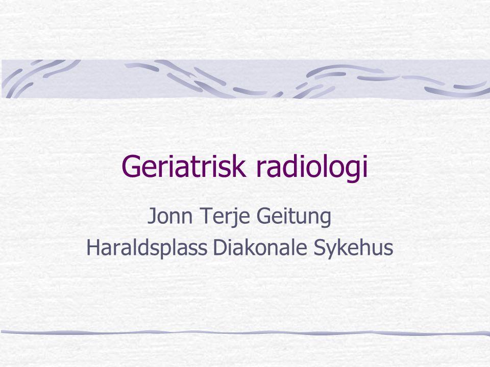 Geriatrisk radiologi Jonn Terje Geitung Haraldsplass Diakonale Sykehus
