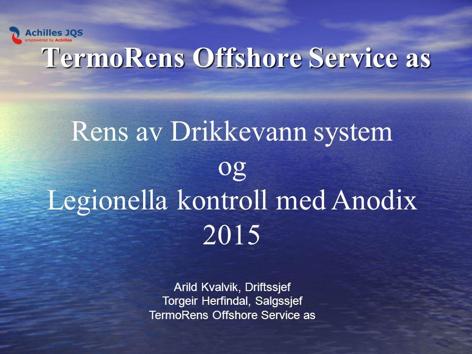 TermoRens Offshore Service as Rens av Drikkevann system og Legionella kontroll med Anodix 2015 Arild Kvalvik, Driftssjef Torgeir Herfindal, Salgssjef TermoRens Offshore Service as