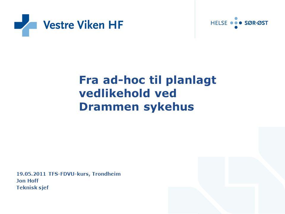 Fra ad-hoc til planlagt vedlikehold ved Drammen sykehus 19.05.2011 TFS-FDVU-kurs, Trondheim Jon Hoff Teknisk sjef