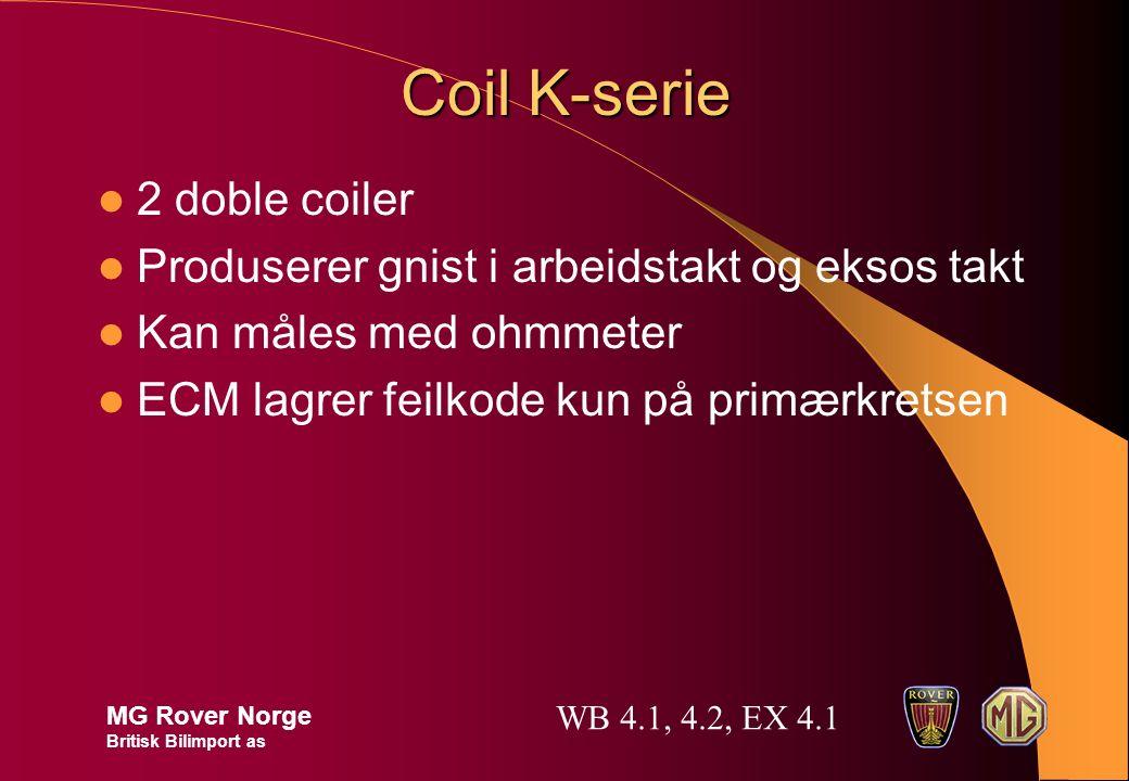 Coil K-serie 2 doble coiler Produserer gnist i arbeidstakt og eksos takt Kan måles med ohmmeter ECM lagrer feilkode kun på primærkretsen MG Rover Norge Britisk Bilimport as WB 4.1, 4.2, EX 4.1