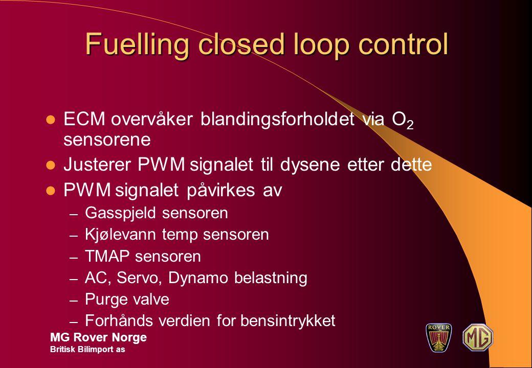 Fuelling closed loop control MG Rover Norge Britisk Bilimport as ECM overvåker blandingsforholdet via O 2 sensorene Justerer PWM signalet til dysene etter dette PWM signalet påvirkes av – Gasspjeld sensoren – Kjølevann temp sensoren – TMAP sensoren – AC, Servo, Dynamo belastning – Purge valve – Forhånds verdien for bensintrykket