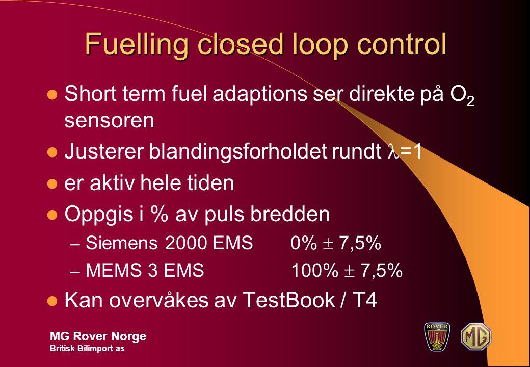 Fuelling closed loop control Short term fuel adaptions ser direkte på O 2 sensoren Justerer blandingsforholdet rundt =1 er aktiv hele tiden Oppgis i % av puls bredden – Siemens 2000 EMS 0%  7,5% – MEMS 3 EMS100%  7,5% Kan overvåkes av TestBook / T4 MG Rover Norge Britisk Bilimport as