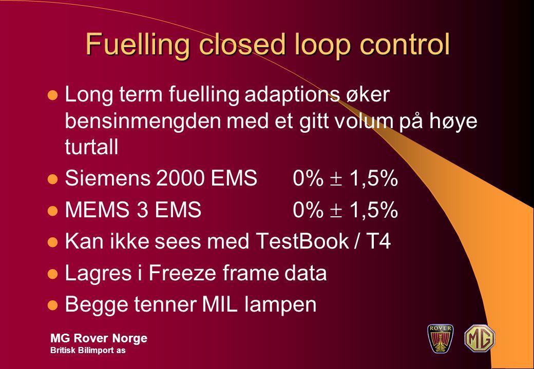 Fuelling closed loop control Long term fuelling adaptions øker bensinmengden med et gitt volum på høye turtall Siemens 2000 EMS0%  1,5% MEMS 3 EMS0%  1,5% Kan ikke sees med TestBook / T4 Lagres i Freeze frame data Begge tenner MIL lampen MG Rover Norge Britisk Bilimport as