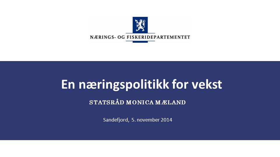 En næringspolitikk for vekst STATSRÅD MONICA MÆLAND Sandefjord, 5. november 2014