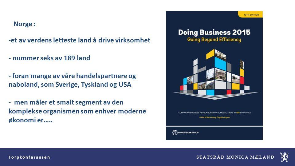 Torpkonferansen STATSRÅD MONICA MÆLAND -et av verdens letteste land å drive virksomhet - nummer seks av 189 land - foran mange av våre handelspartnere og naboland, som Sverige, Tyskland og USA - men måler et smalt segment av den komplekse organismen som enhver moderne økonomi er…..