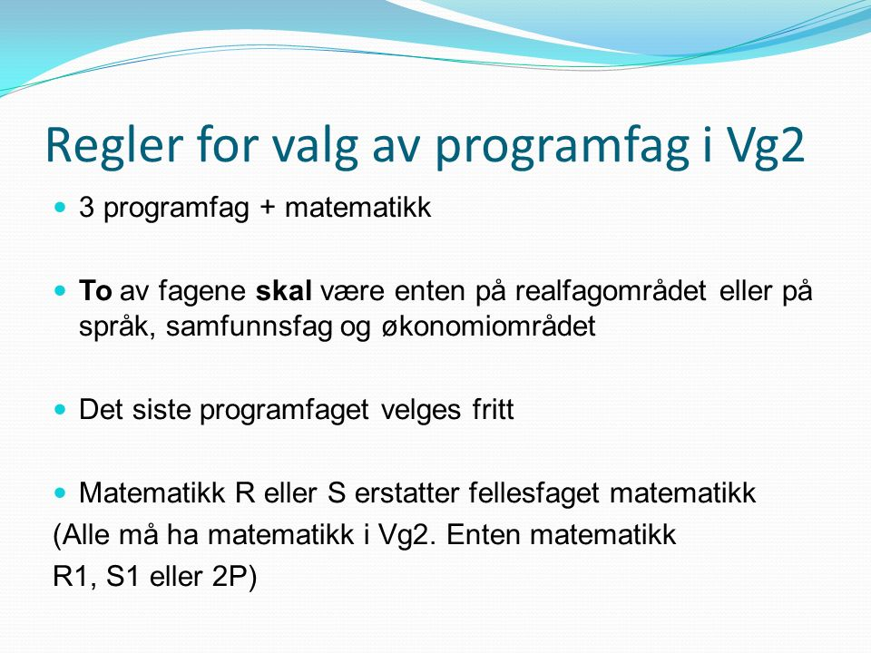 Regler for valg av programfag i Vg2 3 programfag + matematikk To av fagene skal være enten på realfagområdet eller på språk, samfunnsfag og økonomiområdet Det siste programfaget velges fritt Matematikk R eller S erstatter fellesfaget matematikk (Alle må ha matematikk i Vg2.