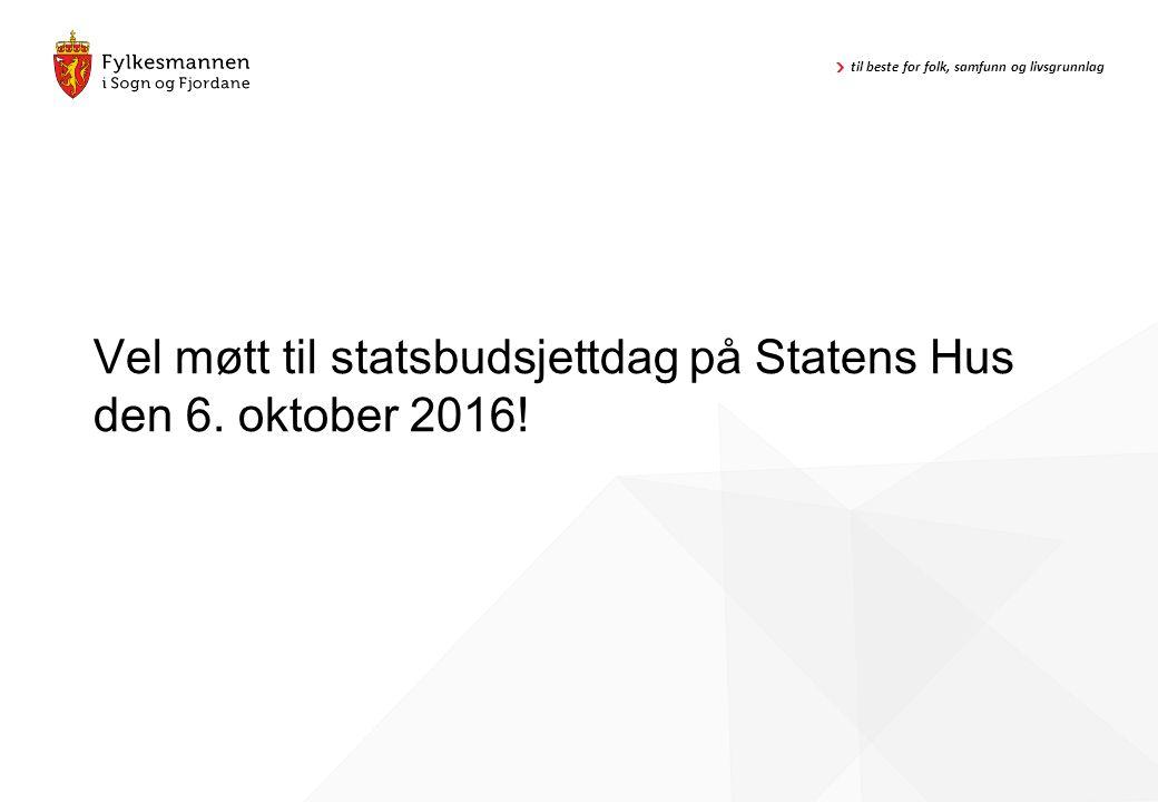 til beste for folk, samfunn og livsgrunnlag Vel møtt til statsbudsjettdag på Statens Hus den 6. oktober 2016!