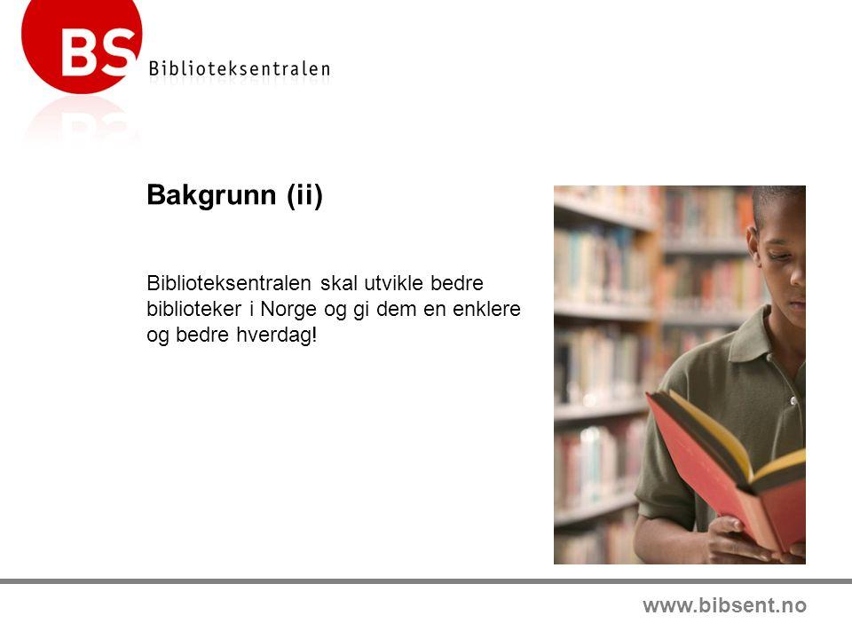 www.bibsent.no Bakgrunn (ii) Biblioteksentralen skal utvikle bedre biblioteker i Norge og gi dem en enklere og bedre hverdag!