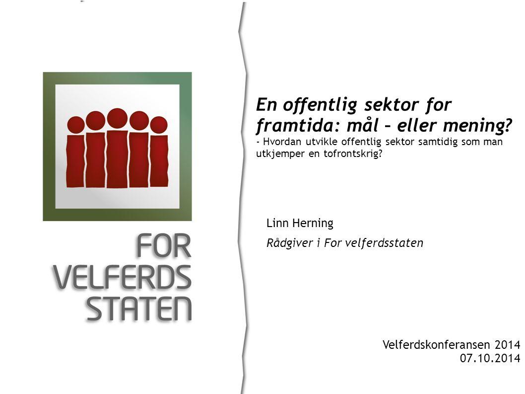 Linn Herning Rådgiver i For velferdsstaten En offentlig sektor for framtida: mål – eller mening.