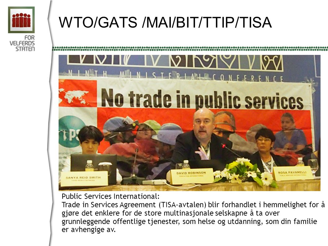 WTO/GATS /MAI/BIT/TTIP/TISA Public Services International: Trade in Services Agreement (TISA-avtalen) blir forhandlet i hemmelighet for å gjøre det enklere for de store multinasjonale selskapne å ta over grunnleggende offentlige tjenester, som helse og utdanning, som din familie er avhengige av.